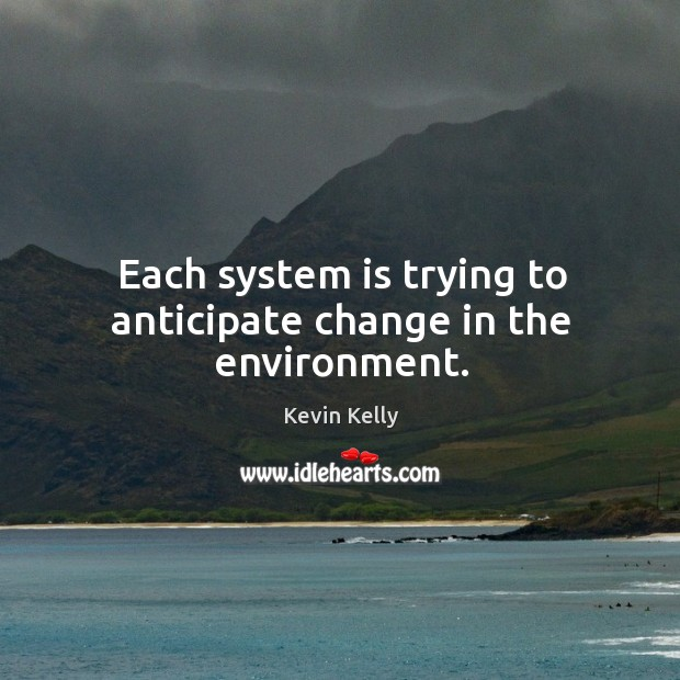 Each system is trying to anticipate change in the environment. Kevin Kelly Picture Quote