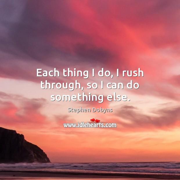 Each thing I do, I rush through, so I can do something else. Image