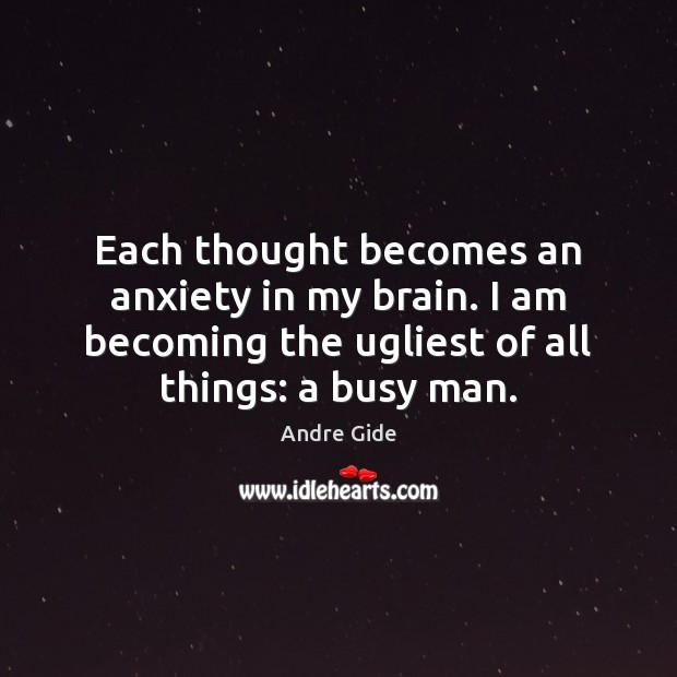 Each thought becomes an anxiety in my brain. I am becoming the Andre Gide Picture Quote