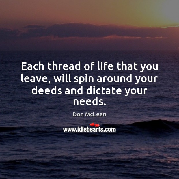 Each thread of life that you leave, will spin around your deeds and dictate your needs. Don McLean Picture Quote