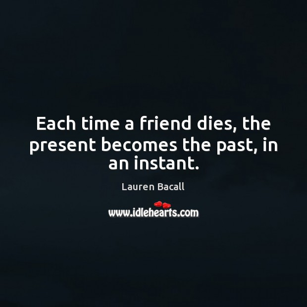 Each time a friend dies, the present becomes the past, in an instant. Lauren Bacall Picture Quote