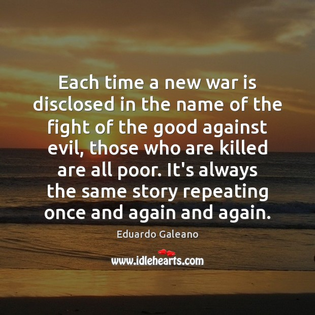 Each time a new war is disclosed in the name of the Eduardo Galeano Picture Quote