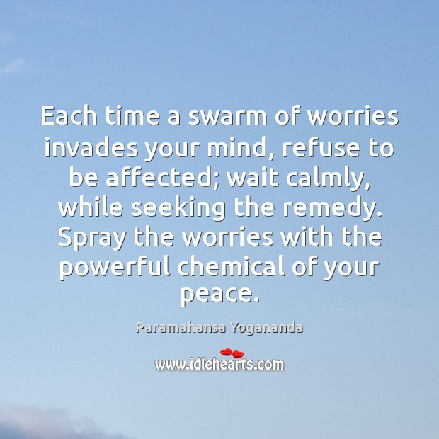 Each time a swarm of worries invades your mind, refuse to be Paramahansa Yogananda Picture Quote