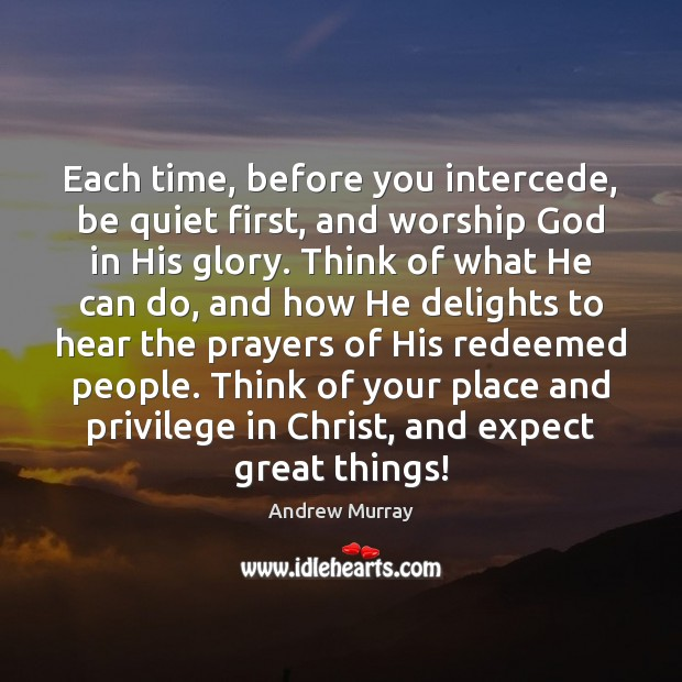 Image, Each time, before you intercede, be quiet first, and worship God in