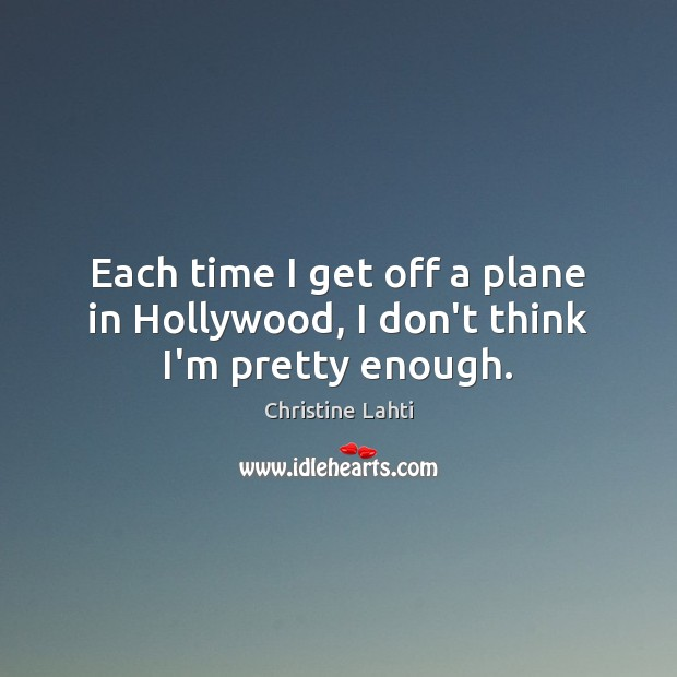 Each time I get off a plane in Hollywood, I don't think I'm pretty enough. Image