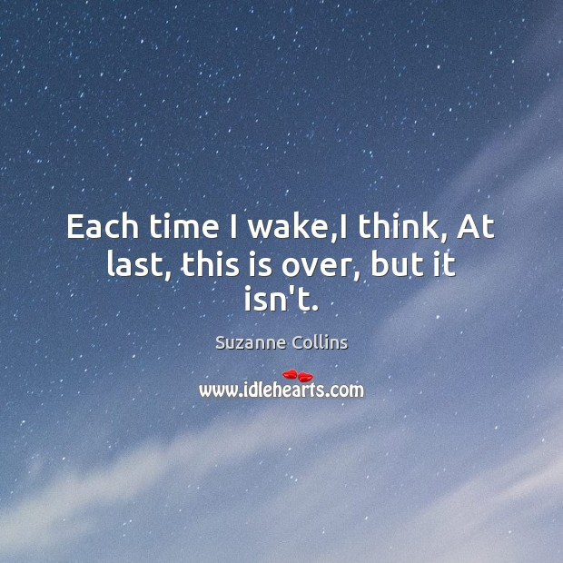 Each time I wake,I think, At last, this is over, but it isn't. Suzanne Collins Picture Quote