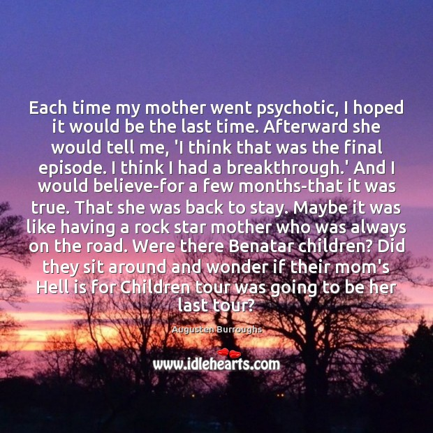 Each time my mother went psychotic, I hoped it would be the Augusten Burroughs Picture Quote