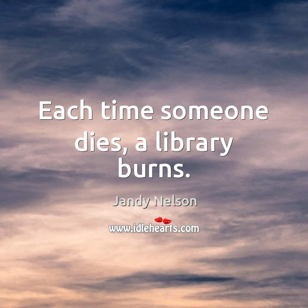Each time someone dies, a library burns. Jandy Nelson Picture Quote