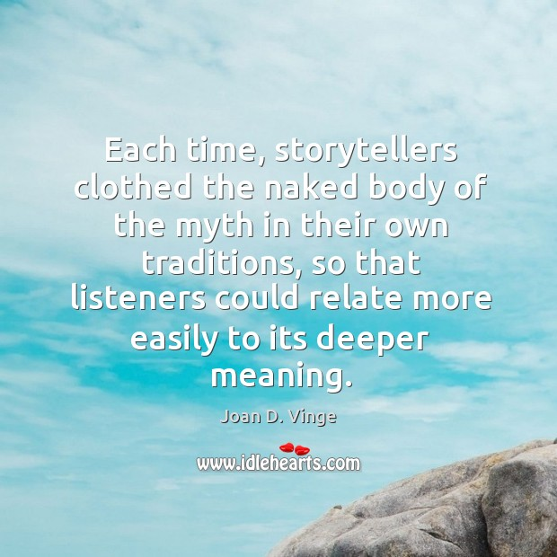 Each time, storytellers clothed the naked body of the myth in their own traditions, so that listeners could relate more easily to its deeper meaning. Joan D. Vinge Picture Quote