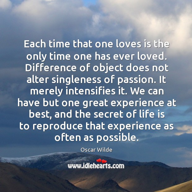 Image, Each time that one loves is the only time one has ever loved. Difference of object does not alter singleness of passion.