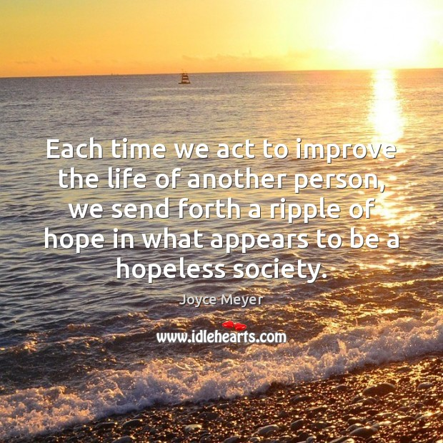 Each time we act to improve the life of another person, we Joyce Meyer Picture Quote