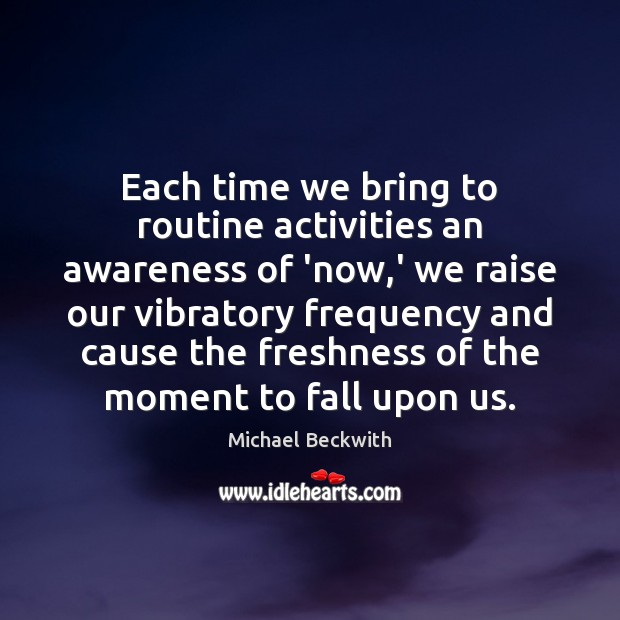 Each time we bring to routine activities an awareness of 'now,' Image