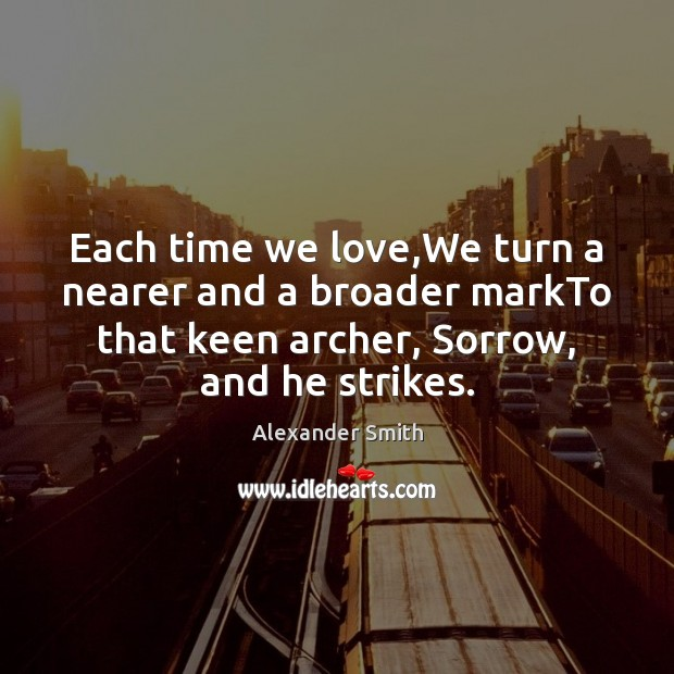 Each time we love,We turn a nearer and a broader markTo Alexander Smith Picture Quote