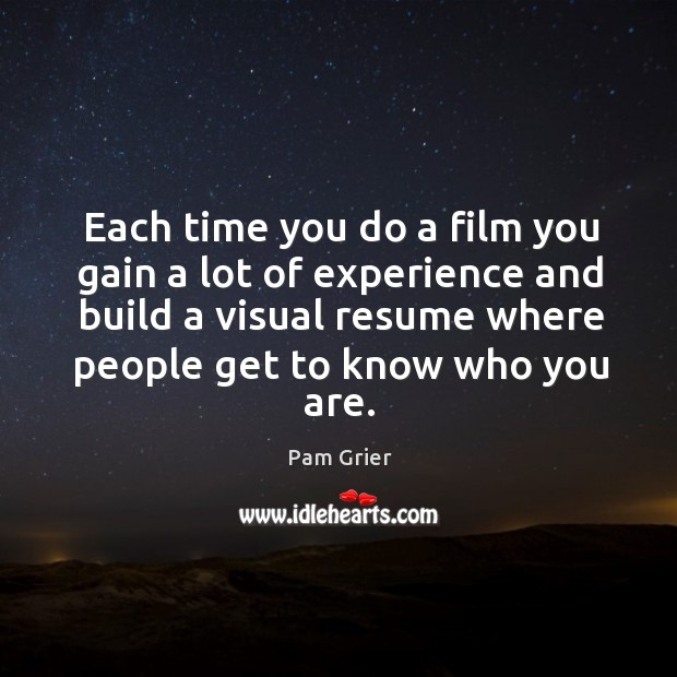 Each time you do a film you gain a lot of experience and build a visual resume Pam Grier Picture Quote