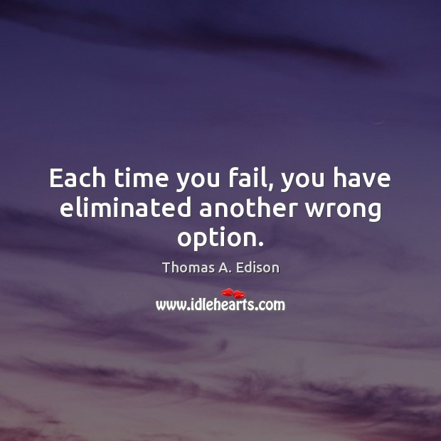 Each time you fail, you have eliminated another wrong option. Thomas A. Edison Picture Quote