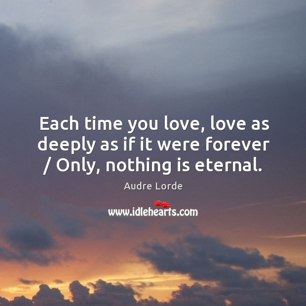 Each time you love, love as deeply as if it were forever / only, nothing is eternal. Audre Lorde Picture Quote
