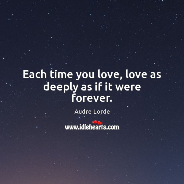 Each time you love, love as deeply as if it were forever. Audre Lorde Picture Quote