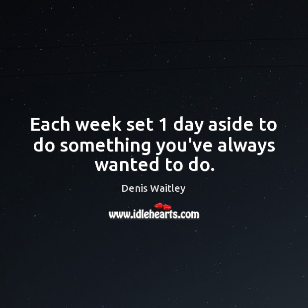 Image, Each week set 1 day aside to do something you've always wanted to do.