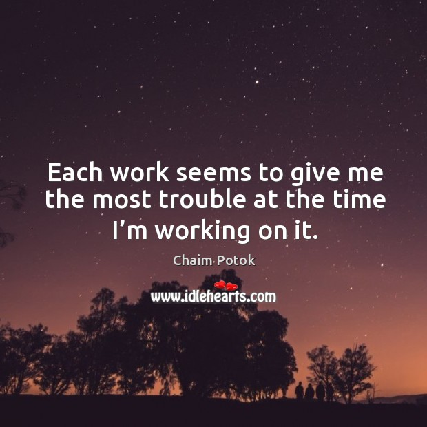 Each work seems to give me the most trouble at the time I'm working on it. Chaim Potok Picture Quote