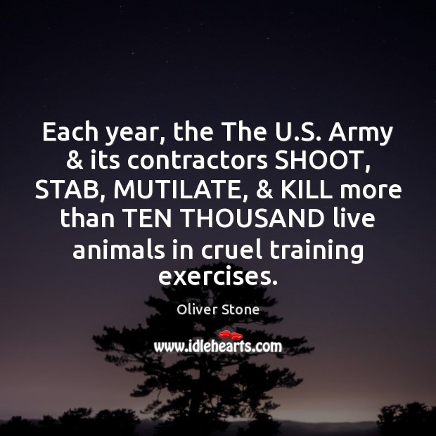 Each year, the The U.S. Army & its contractors SHOOT, STAB, MUTILATE, & Oliver Stone Picture Quote