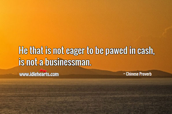 Image, He that is not eager to be pawed in cash, is not a businessman.