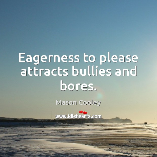 Eagerness to please attracts bullies and bores. Mason Cooley Picture Quote