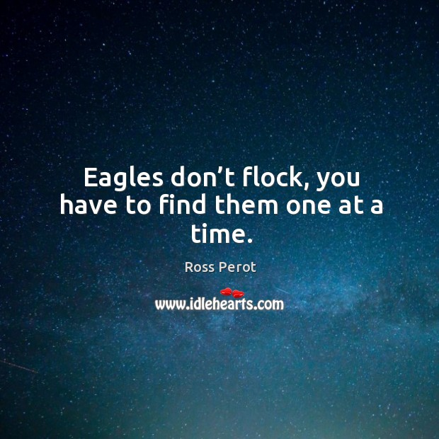 Eagles don't flock, you have to find them one at a time. Ross Perot Picture Quote