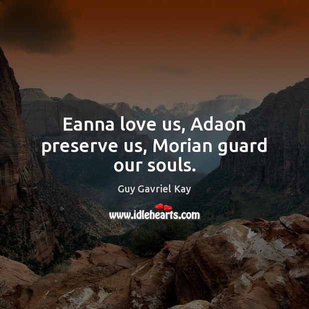 Eanna love us, Adaon preserve us, Morian guard our souls. Guy Gavriel Kay Picture Quote