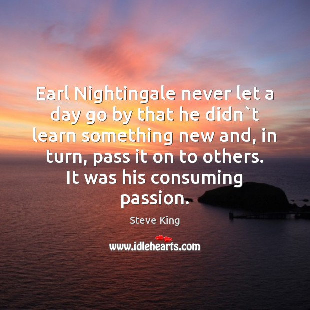 Earl Nightingale never let a day go by that he didn`t Steve King Picture Quote