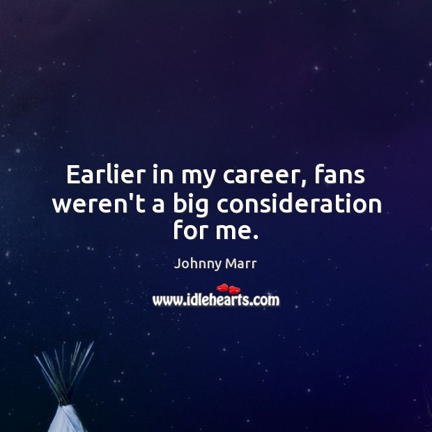 Earlier in my career, fans weren't a big consideration for me. Image