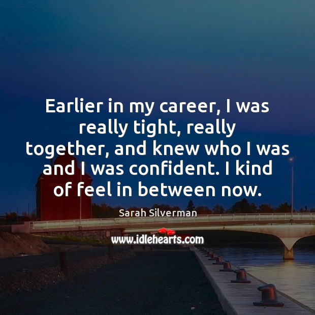 Earlier in my career, I was really tight, really together, and knew Image