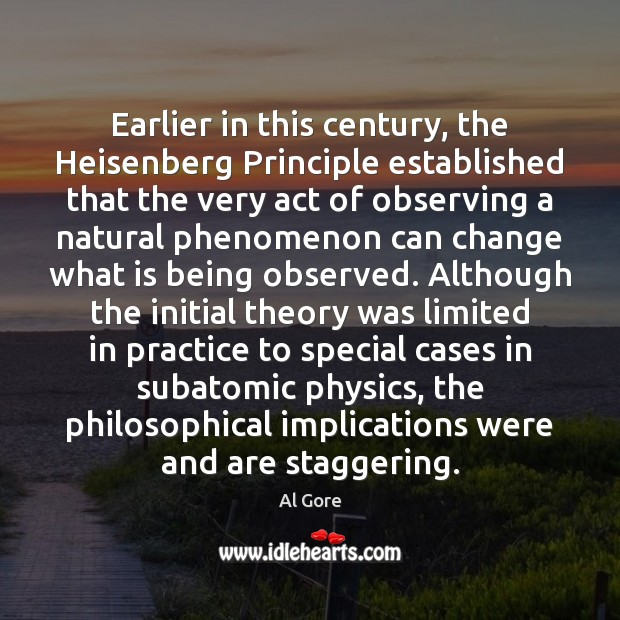 Earlier in this century, the Heisenberg Principle established that the very act Al Gore Picture Quote