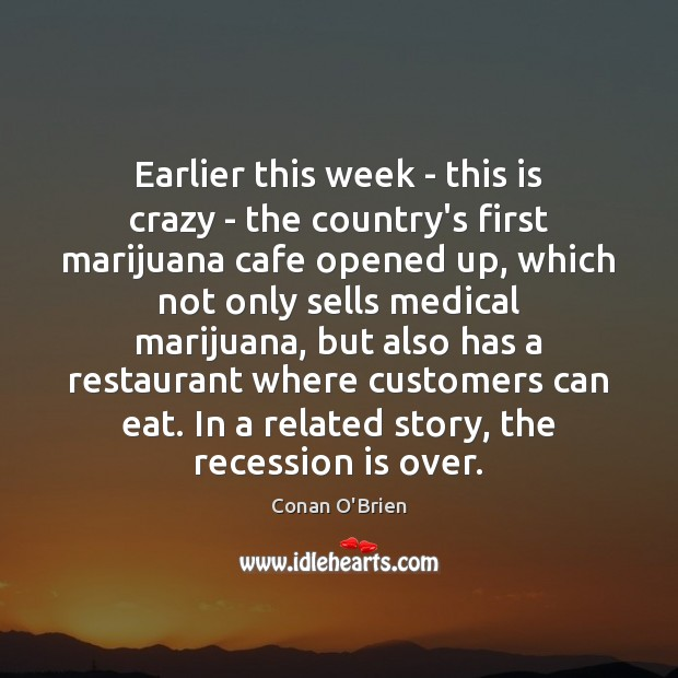 Earlier this week – this is crazy – the country's first marijuana Conan O'Brien Picture Quote