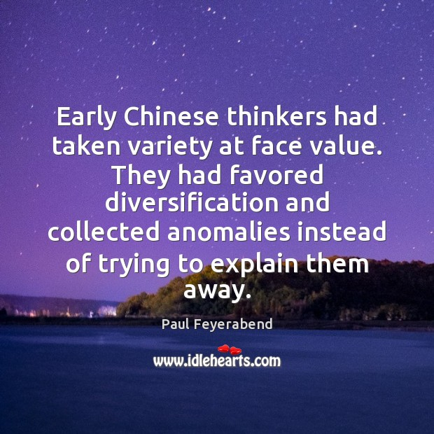 Early Chinese thinkers had taken variety at face value. They had favored Paul Feyerabend Picture Quote