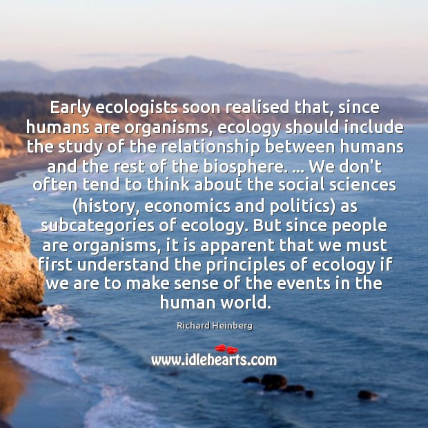 Early ecologists soon realised that, since humans are organisms, ecology should include Richard Heinberg Picture Quote