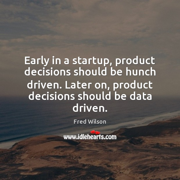 Early in a startup, product decisions should be hunch driven. Later on, Fred Wilson Picture Quote