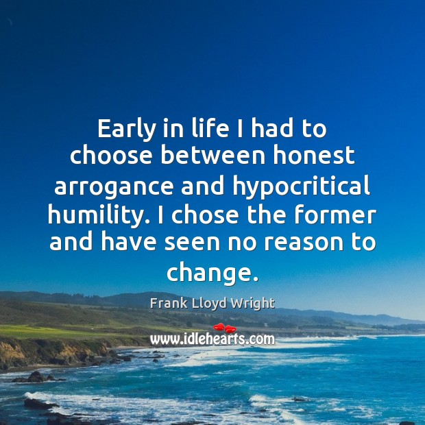 Early in life I had to choose between honest arrogance and hypocritical Frank Lloyd Wright Picture Quote