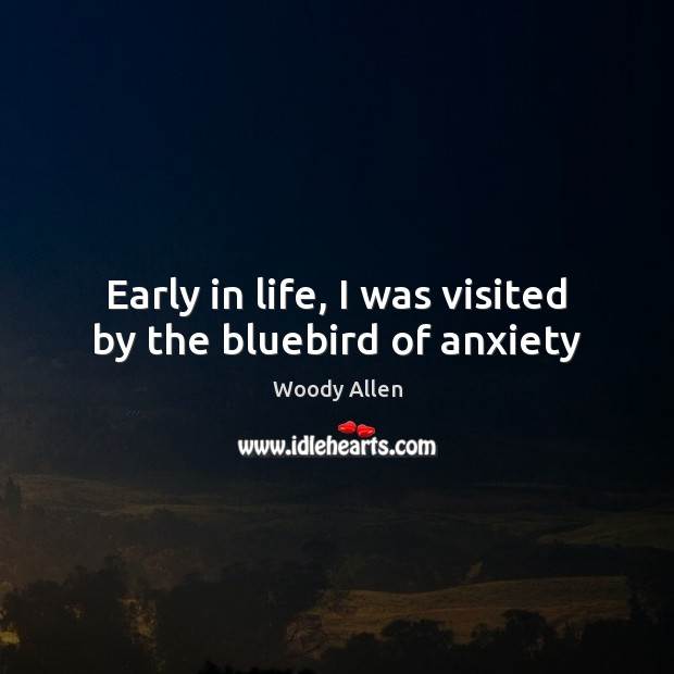 Early in life, I was visited by the bluebird of anxiety Woody Allen Picture Quote
