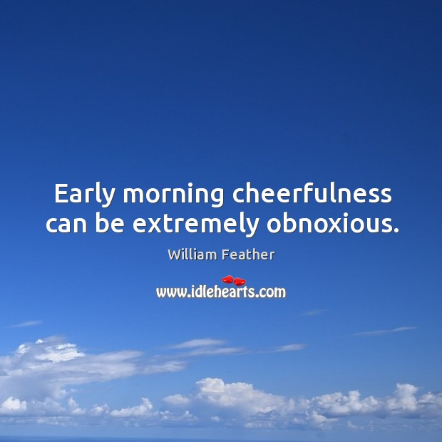 Early morning cheerfulness can be extremely obnoxious. Image