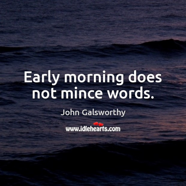 Early morning does not mince words. John Galsworthy Picture Quote