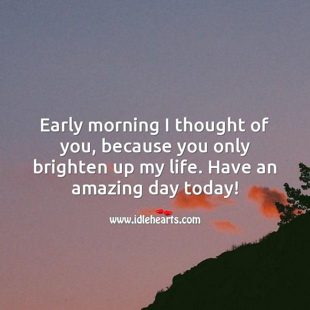 Good Day Quotes image saying: Early morning I thought of you, because you only brighten up my life.