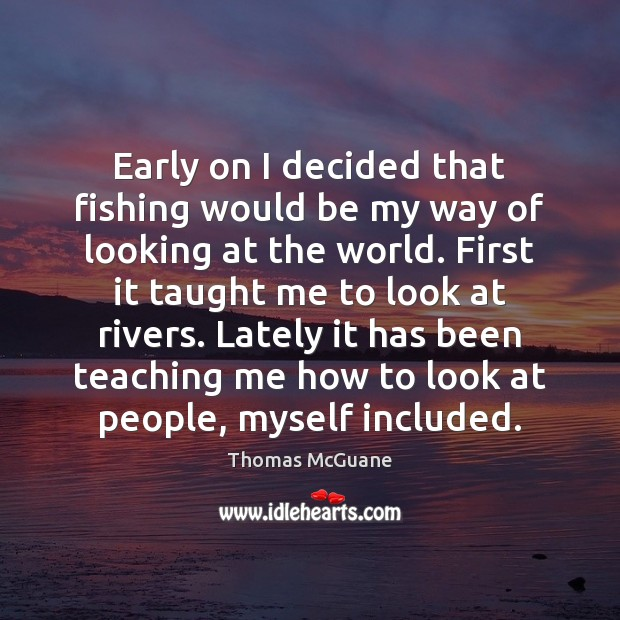 Early on I decided that fishing would be my way of looking Thomas McGuane Picture Quote