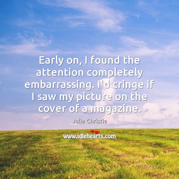 Early on, I found the attention completely embarrassing. I'd cringe if I Julie Christie Picture Quote