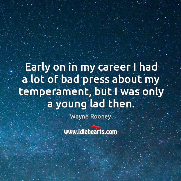 Early on in my career I had a lot of bad press about my temperament, but I was only a young lad then. Wayne Rooney Picture Quote