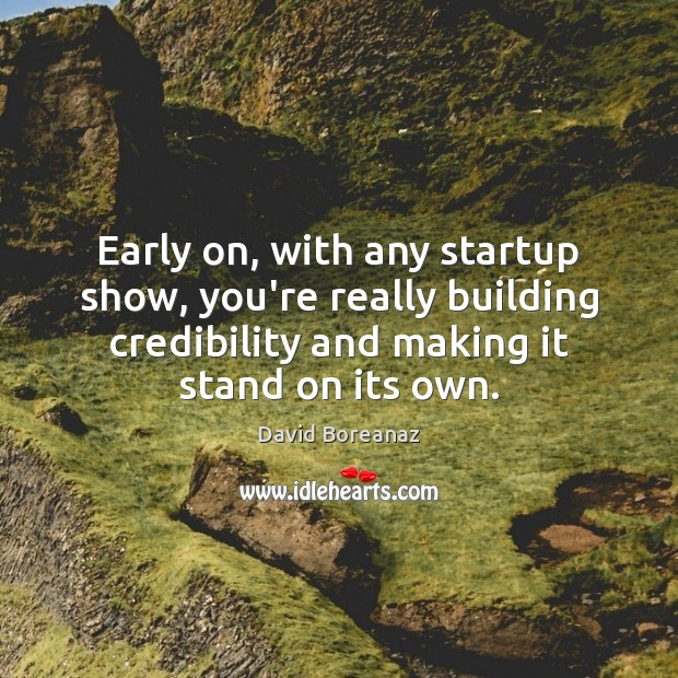 Image, Early on, with any startup show, you're really building credibility and making