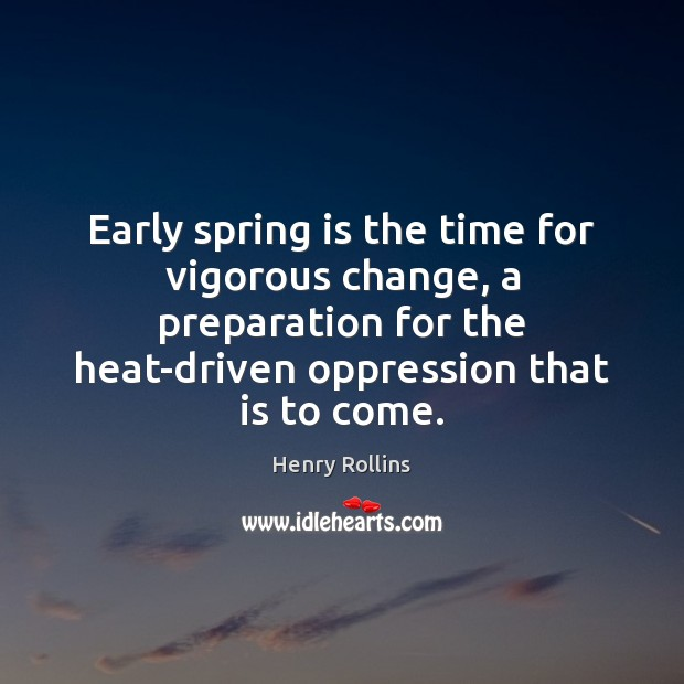 Early spring is the time for vigorous change, a preparation for the Henry Rollins Picture Quote