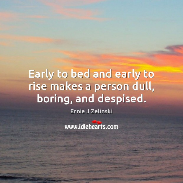 Early to bed and early to rise makes a person dull, boring, and despised. Ernie J Zelinski Picture Quote