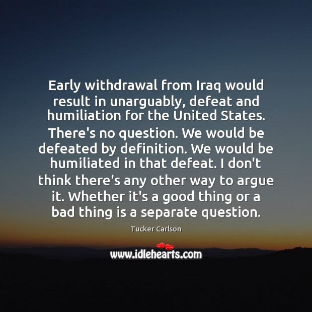 Early withdrawal from Iraq would result in unarguably, defeat and humiliation for Image