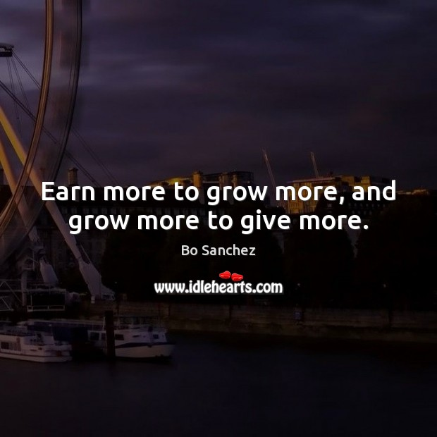 Earn more to grow more, and grow more to give more. Bo Sanchez Picture Quote