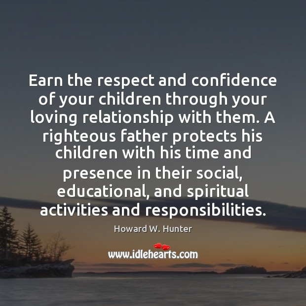Earn the respect and confidence of your children through your loving relationship Howard W. Hunter Picture Quote